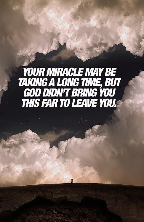 Your miracle may be taking a long time, but God didn't bring you this far to leave you. http://t.co/nMmKAM3Y