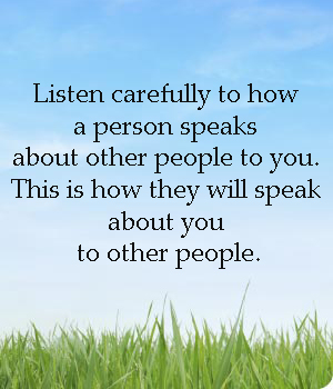 Listen carefully how a person speaks about other people to you. This is how they will speak about you to other people http://t.co/z9sFzBks
