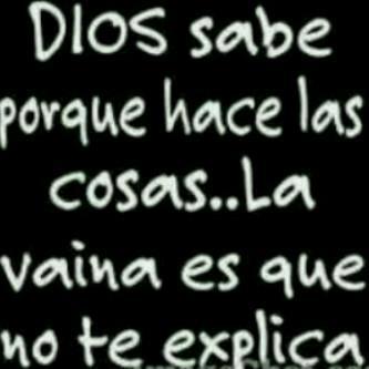 Dios Sabe Porque Hace Las Cosas .. La Vaina Es Que No Te Explica ;) http://t.co/iDkfxlX6
