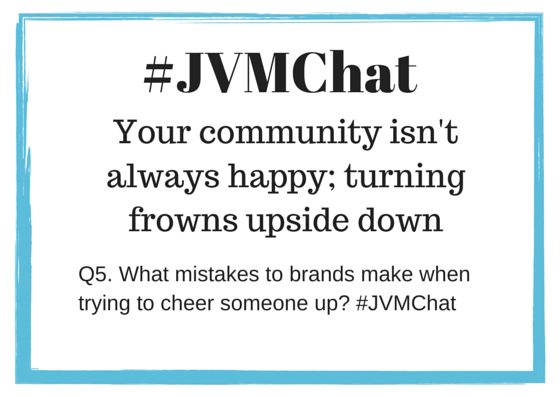 Q5. What mistakes to brands make when trying to cheer someone up? #JVMChat http://t.co/HBHrpK21KC
