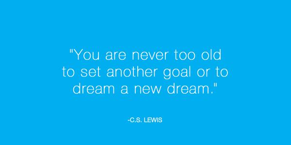 """You are never too old to set another goal or to dream a new dream."" - C.S. Lewis http://t.co/K1LuBSKNmW"