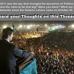 Lahore Jalsa of October 30, 2011 changed the dynamics of Politics in #Pakistan. What are your memories from the day? http://t.co/Y1KCv0KsjS