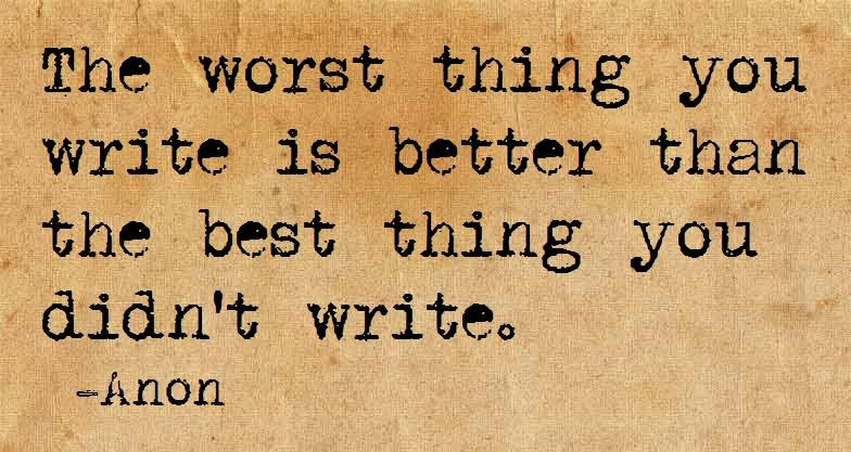 The worst thing you write is better than the best thing you didn't write. — Anon #NaNoWriMo http://t.co/xaVafIGxqT