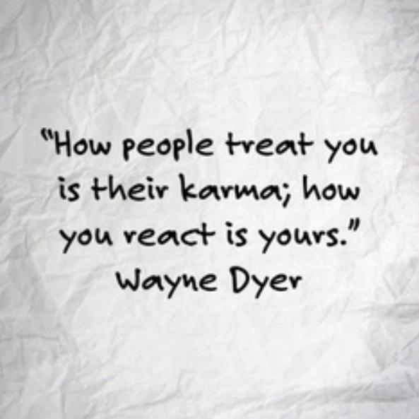 """How people treat you is their karma; how you react is yours."" ~ Wayne Dyer http://t.co/09L9ABVe0C"