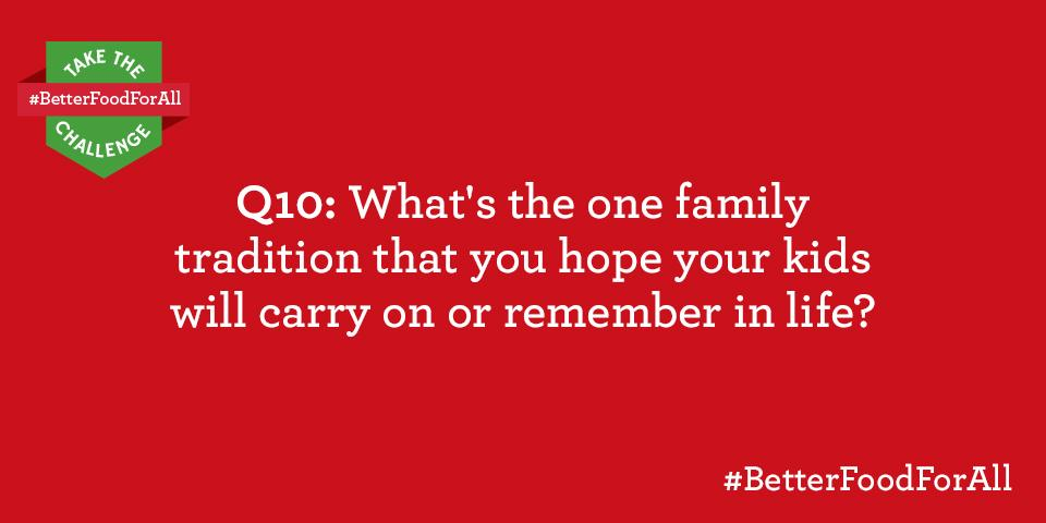 Q10: For the $400 GC draw: What's one family tradition you hope your kids will carry on/ remember? #BetterFoodForAll http://t.co/Cym9X33sii