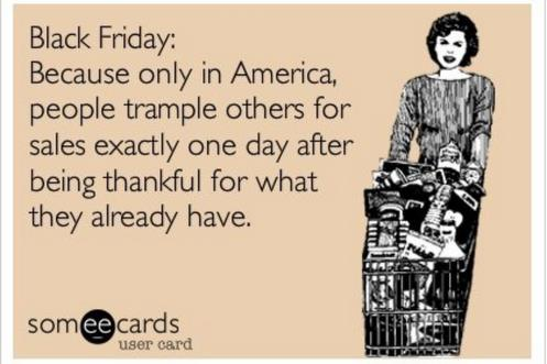 #BlackFriday: Only in America ppl trample others 4 sales exactly 1 day after being thankful 4 what they already have http://t.co/SzPYwfZOuX