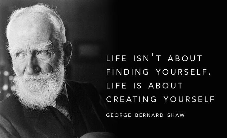 """Life isn't about finding yourself. Life is about creating yourself."" —George Bernard Shaw http://t.co/kgR1bpSaQd"