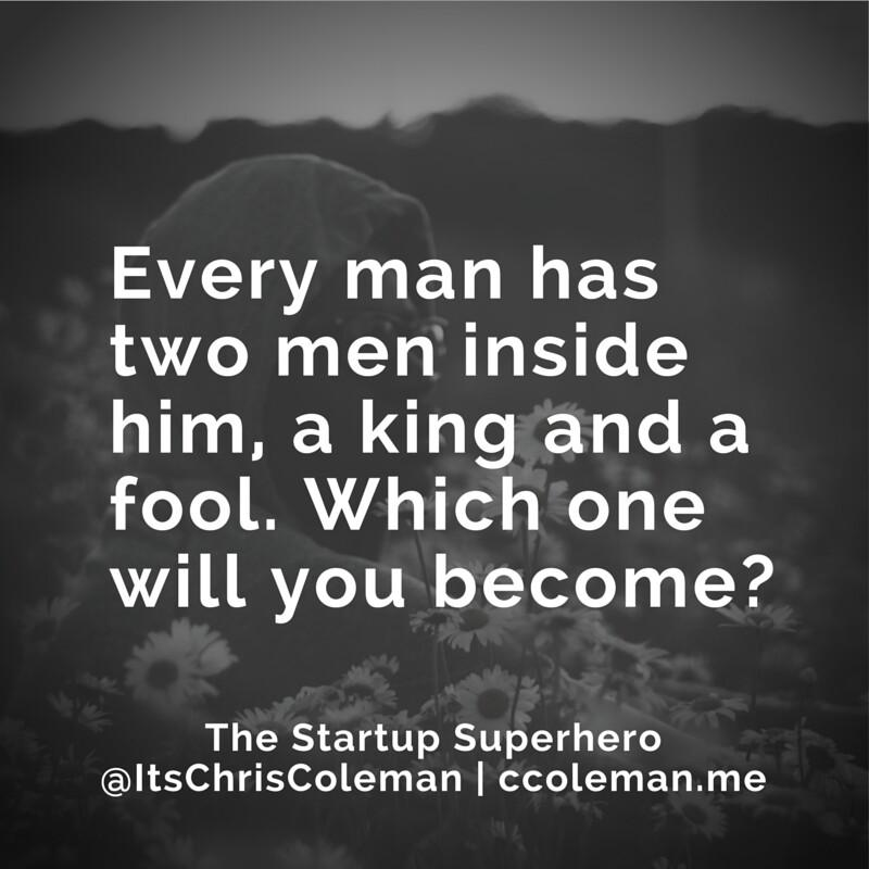 """""""@itschriscoleman: Every man has two men inside of him, a king and a fool. Which one will you become? http://t.co/tZiiM3sUBw"""""""