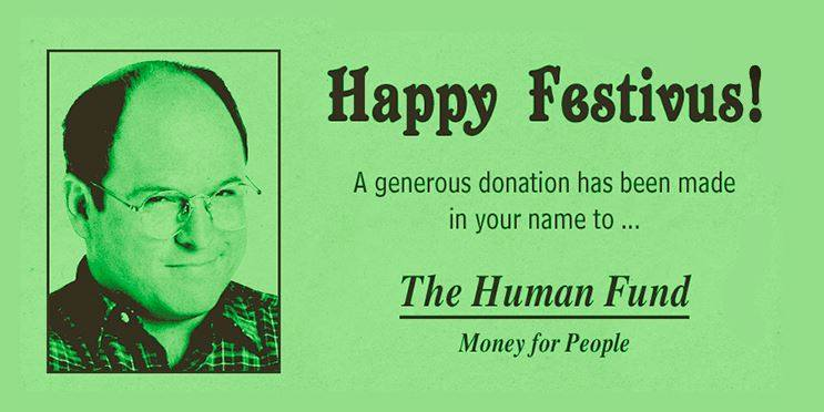 A donation has been made in your name to The Human Fund - The Human Fund: Money for People. #Festivus #Seinfeld http://t.co/JafEETFV5P