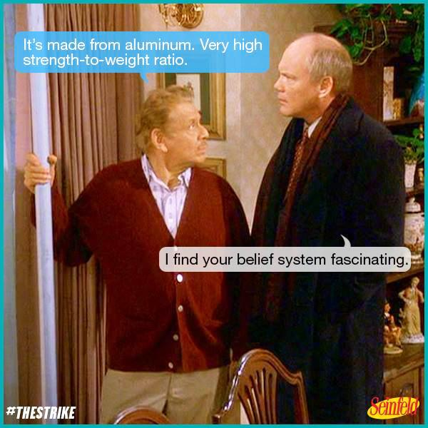 """It's made from aluminum. Very high strength-to-weight ratio."" #Festivus #Seinfeld http://t.co/reTPsZma55"