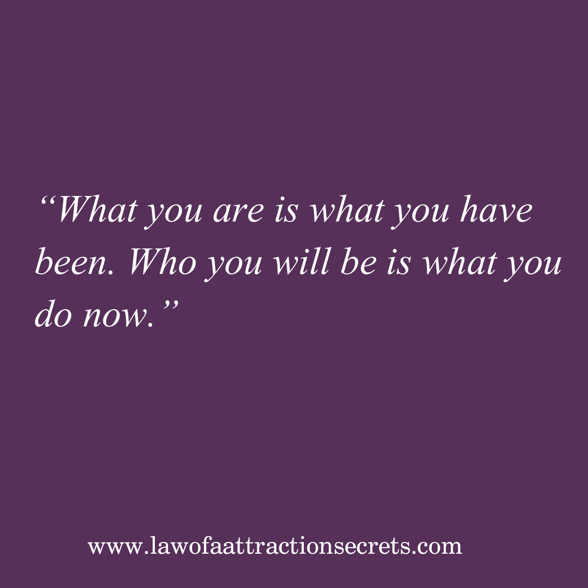 What you are is what you have been. Who you will be is what you do now. http://t.co/OTSQAIby9u http://t.co/4PYNbmpehr