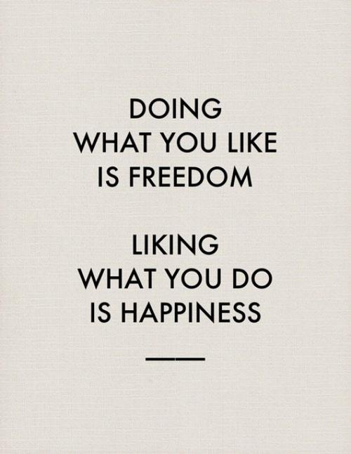 """""""Doing What You Like Is Freedom. Liking What You Do Is Happiness"""" http://t.co/9euvPOHPDm"""