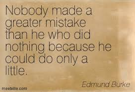 """""""Nobody made a greater mistake than he who did nothing because he could do only a little."""" Edmund Burke http://t.co/lLtPbEItR4"""
