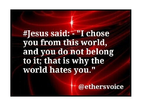 """#Jesus said: - """"I chose you from this world, and you do not belong to it; that is why the world hates you."""" https://t.co/ZIaekT2H3m"""