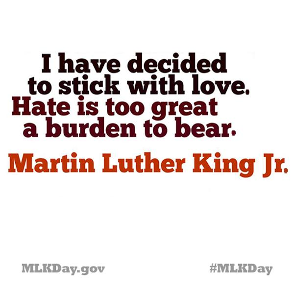 "#QOTD ""I have decided to stick with love. Hate is too great a burden to bear."" -Martin Luther King Jr. #MLKDay http://t.co/Z2mHQGs0ng"