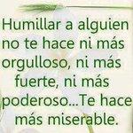 Humillar a alguien no te hace ni más orgulloso ni más fuerte ni más poderoso... Te hace más miserable. http://t.co/KwR7f8TGlh
