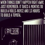 When things dont happen right away - remember: it takes 6 months to build a Rolls-Royce & 13 hours to build a Toyota http://t.co/MNseH6H5Ox