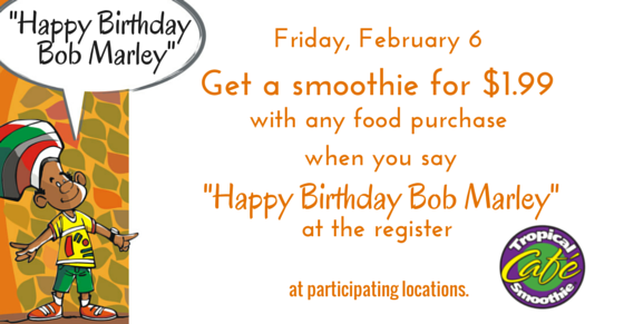 """Say \""""Happy Birthday Bob Marley\"""" on Fri., 02/06/15 and get a smoothie for $1.99 w/ your food purchase."""