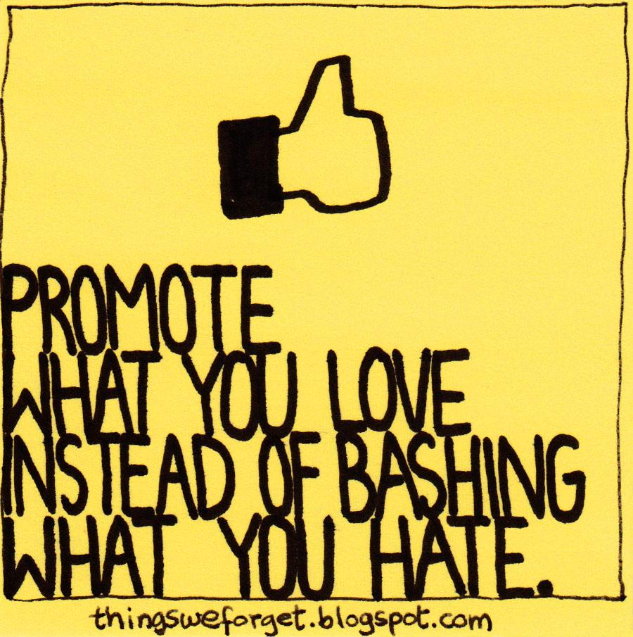 Promote what you love instead of bashing what you hate http://t.co/nYNPzHCfaj