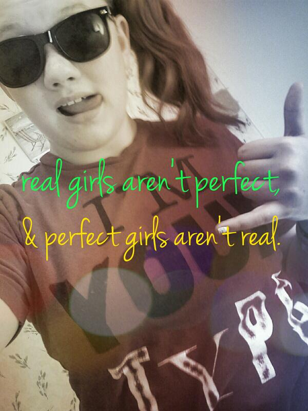 Real girls arent perfect, and perfectt girls arent real. 