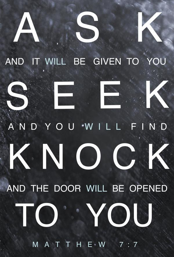 Ask and it will be given to you; seek and you will find; knock and the door will be opened to you. - Matthew 7:7 http://t.co/tDWMyE6ipK