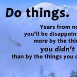 Do things. Years from now, you'll be disappointed by things you didn't donot things you did.