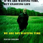 RT @paulocoelho: If we are wasting time but enjoying life, we are not wasting time #fact http://t.co/5FTUdoClH3