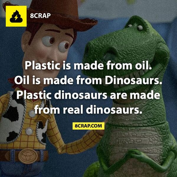 RT @8crap: Plastic is made from oil. Oil is made from dinosaurs. Plastic dinosaurs are made from real dinosaurs. #8crap http://t.co/DowX5j6…