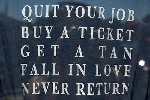 """""""Quit your job, buy a ticket, get a tan, fall in love, never return"""" #travelquotes #wanderlust http://t.co/fyzPApsQrV"""