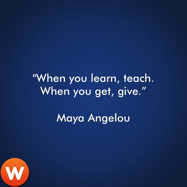"""RT @waywire: """"When you learn, teach. When you get, give."""" Maya Angelou http://t.co/lpSwh0capc"""