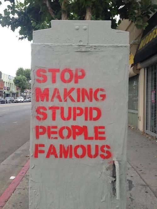 'Stop making stupid people famous.' http://t.co/EzUqfg64rd