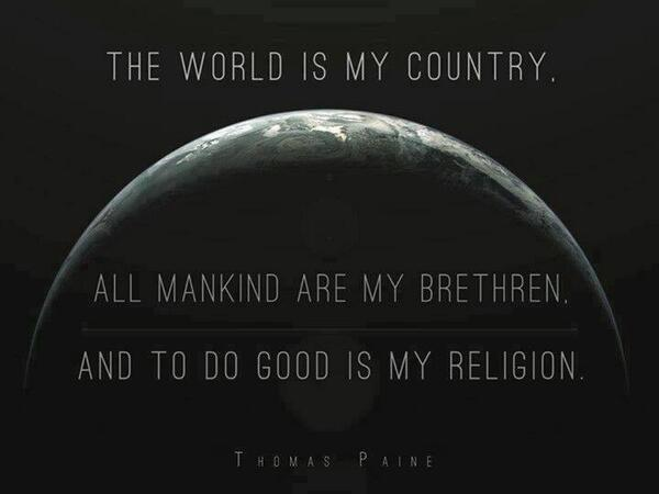 Joshua Oakley (@JoshuaStarlight): My country is the world, and my religion is to do good. -- Thomas Paine  Found at http://t.co/qr6spUNDHO http://t.co/2xQzDkKSRy
