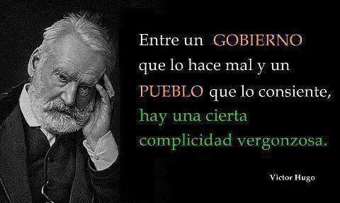 Entre un gobierno que lo hace mal y un pueblo que lo consiente hay una cierta complicidad vergonzosa.  Víctor Hugo. http://t.co/RwU7UqOcfG