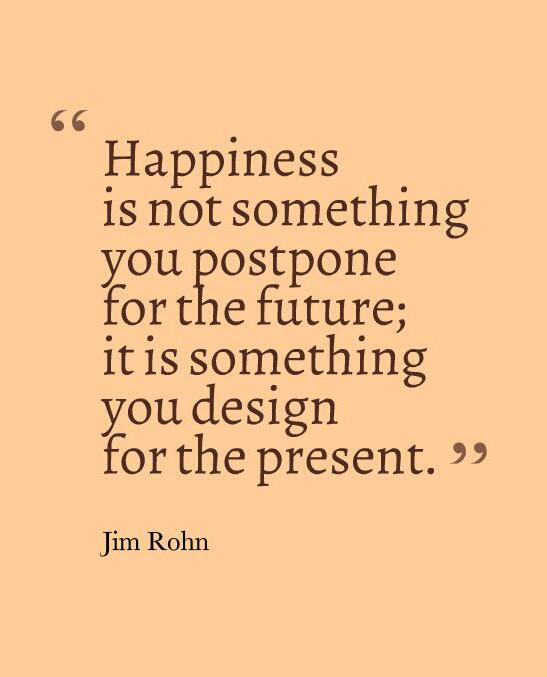 Happiness is not something you postpone for the future; it is something you design for the present http://t.co/uYtTftyYUL