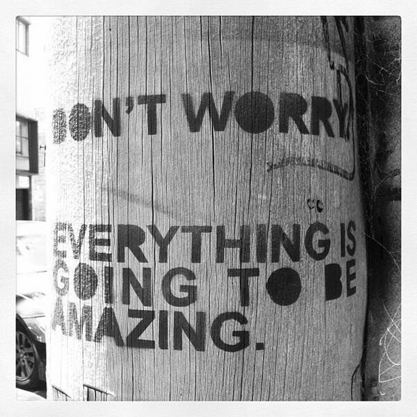 Don't worry: everything is going to be amazing (see?): http://t.co/30ReOu9Jlg