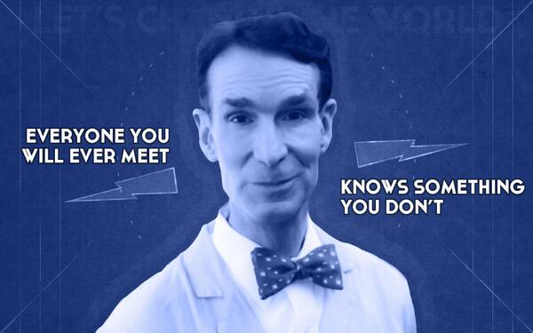 """""""Everyone you will ever meet knows something you don't."""" —Bill Nye http://t.co/QQlrQBwo7p"""