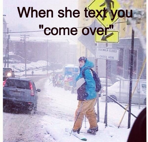 """When she text you """"come over"""""""