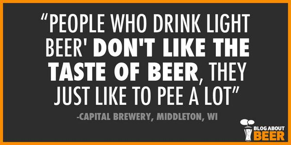 """People who drink light 'beer' don't like the taste of beer; they just like to pee a lot."" - Capital Brewery http://t.co/VWwtLCIGFz"