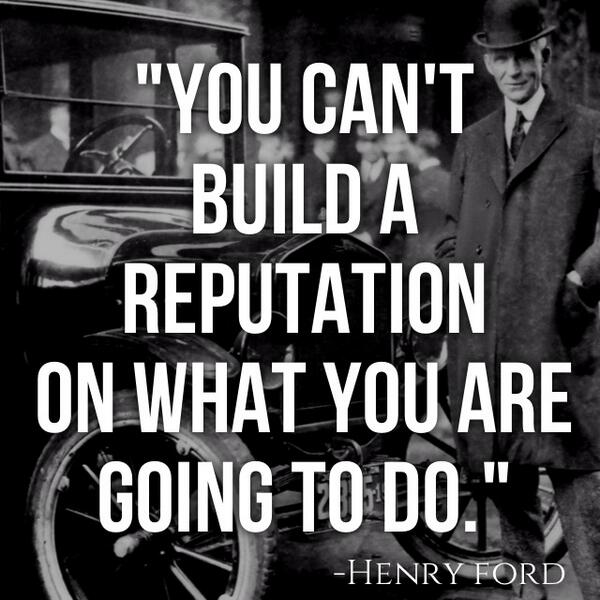 """""""You can't build a reputation on what you are going to do."""" -Henry Ford http://t.co/EDv6PfzQuV"""
