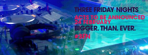 Three Friday Nights. 24 February - Acts revealed. Bigger. Than. Ever. #3FN http://t.co/cQtiIG9He3