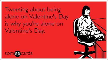 Tweeting about being alone on Valentine's Day is why you're alone on Valentine's Day. via @someecards http://t.co/6RibIDrCwB