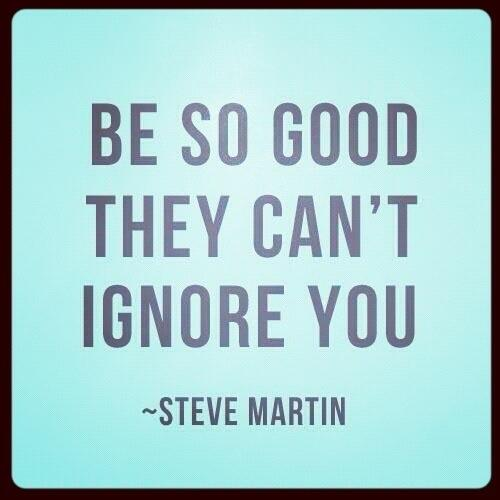 """""""Be so good they can't ignore you."""" — Steve Martin #inspiration http://t.co/D4SGSbMynF"""