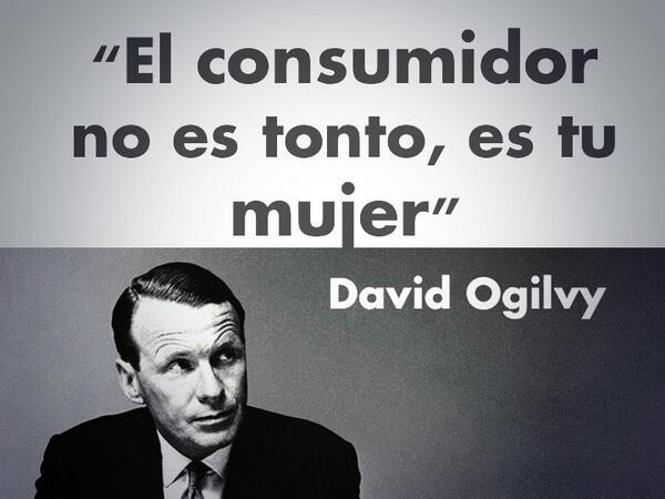 """El consumidor no es tonto, es tu mujer""   David Ogilvy http://t.co/ErokvjhszK"