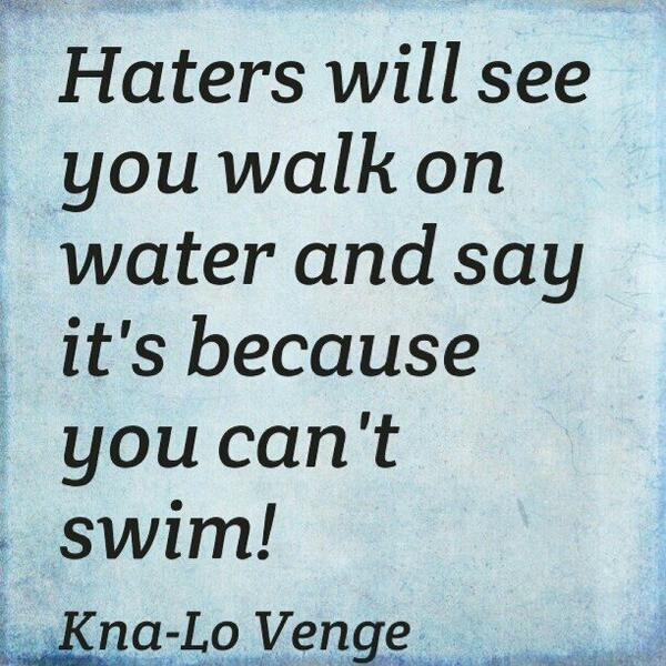 Haters will see you walk on water and say it's because you can't swim! #realtalk #Truth #wordstoremember http://t.co/jEeXq9pYl0