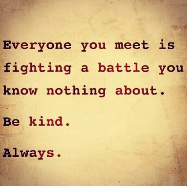 Everyone you meet is fighting a battle you know nothing about.  Be kind.  Always. #themovement http://t.co/2Rf0LRpRiD