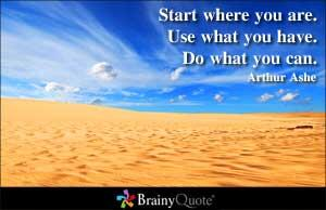 I Love this quote !   Start where you are. Use what you have. Do what you can. Arthur Ashe http://t.co/JPI9lY5kXG