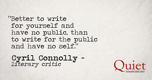 """Better to write for yourself and have no public,  than to write for the public and have no self.""  ~ Cyril Connolly http://t.co/nFAeJr5w6V"