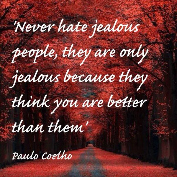 """Never hate jealous people. They are only jealous because they think you are better than them"" @paulocoelho http://t.co/irqpgUy2vD"