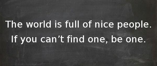 The world is full of nice people. If you can't find one, be one: http://t.co/BJx4Ybe9X8 || http://t.co/K2C5oKNTOj