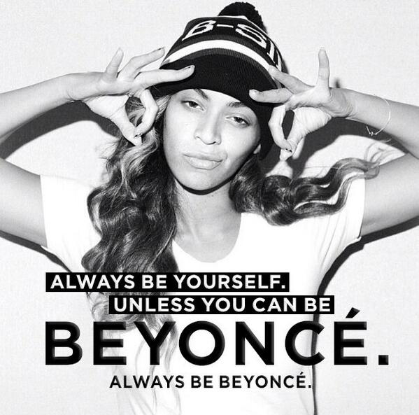Always be yourself. Unless you can be Beyonce. Always be Beyonce. #WednesdayWisdom #beyonce http://t.co/l9nAA3HTBN